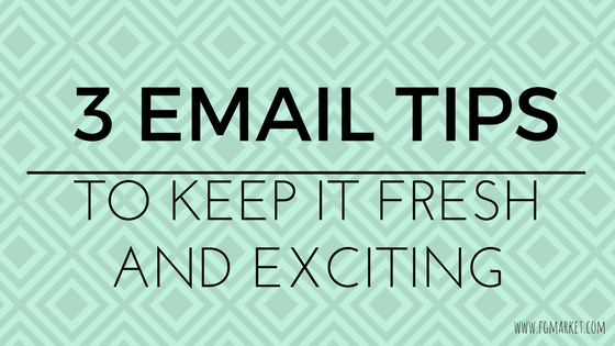 Keep Your Emails Fresh and Exciting With These 3 Tips